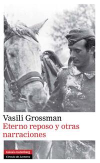 Eterno reposo y otras narraciones, de Vasili Grossman, el intacto valor de lo humano