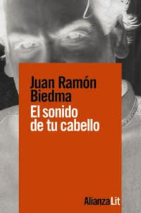 Juan Ramón Biedma, El sonido de tu cabello. Alianza Editorial