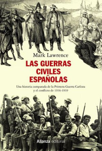 'Las guerras civiles españolas. Una historia comparada de la Primera Guerra Carlista y el conflicto de 1936-1939' de Mark Lawrence