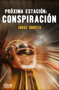 Próxima estación: Conspiración, la novela con la que Jorge Urreta se estrena en el sello digital de Grupo Planeta, Click Ediciones